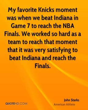 John Starks - My favorite Knicks moment was when we beat Indiana in Game 7 to reach the NBA Finals. We worked so hard as a team to reach that moment that it was very satisfying to beat Indiana and reach the Finals.
