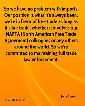 John Surma  - So we have no problem with imports. Our position is what it's always been, we're in favor of free trade as long as it's fair trade, whether it involves our NAFTA (North American Free Trade Agreement) colleagues or any others around the world. So we're committed to maintaining full trade law enforcement.