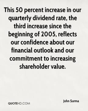 John Surma  - This 50 percent increase in our quarterly dividend rate, the third increase since the beginning of 2005, reflects our confidence about our financial outlook and our commitment to increasing shareholder value.