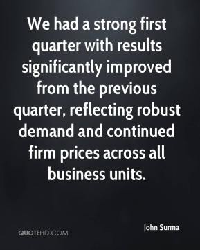 John Surma  - We had a strong first quarter with results significantly improved from the previous quarter, reflecting robust demand and continued firm prices across all business units.