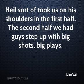 John Vaji  - Neil sort of took us on his shoulders in the first half. The second half we had guys step up with big shots, big plays.