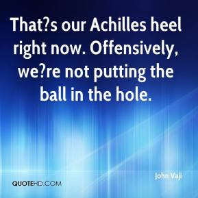 John Vaji  - That?s our Achilles heel right now. Offensively, we?re not putting the ball in the hole.