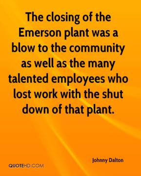 Johnny Dalton  - The closing of the Emerson plant was a blow to the community as well as the many talented employees who lost work with the shut down of that plant.