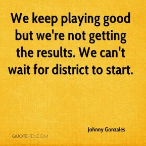 We keep playing good but we're not getting the results. We can't wait for district to start.