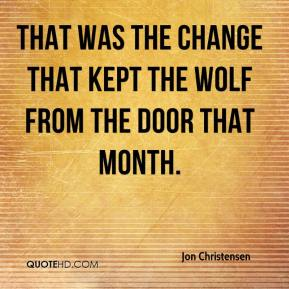 Jon Christensen  - That was the change that kept the wolf from the door that month.