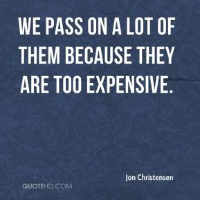 Jon Christensen  - We pass on a lot of them because they are too expensive.