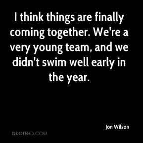 Jon Wilson  - I think things are finally coming together. We're a very young team, and we didn't swim well early in the year.
