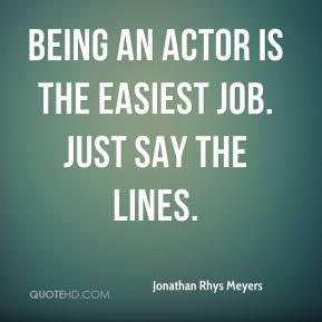 Being an actor is the easiest job. Just say the lines.