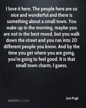 I love it here. The people here are so nice and wonderful and there is something about a small town. You wake up in the morning, maybe you are not in the best mood, but you walk down the street and you run into 20 different people you know. And by the time you get where you are going, you're going to feel good. It is that small town charm, I guess.