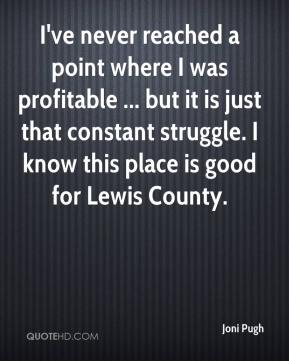 I've never reached a point where I was profitable ... but it is just that constant struggle. I know this place is good for Lewis County.