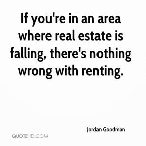 Jordan Goodman  - If you're in an area where real estate is falling, there's nothing wrong with renting.