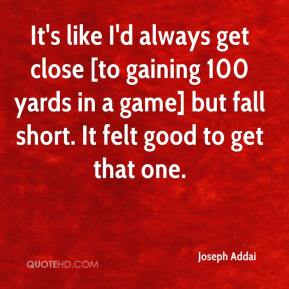 Joseph Addai  - It's like I'd always get close [to gaining 100 yards in a game] but fall short. It felt good to get that one.