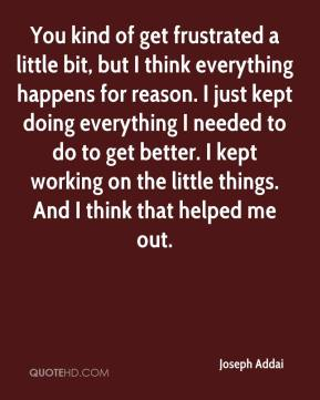 Joseph Addai  - You kind of get frustrated a little bit, but I think everything happens for reason. I just kept doing everything I needed to do to get better. I kept working on the little things. And I think that helped me out.