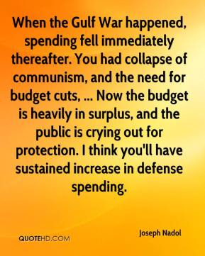 When the Gulf War happened, spending fell immediately thereafter. You had collapse of communism, and the need for budget cuts, ... Now the budget is heavily in surplus, and the public is crying out for protection. I think you'll have sustained increase in defense spending.