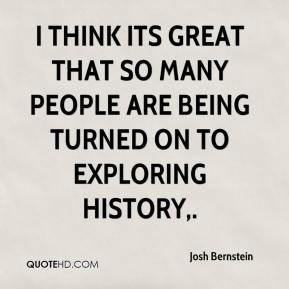 Josh Bernstein  - I think its great that so many people are being turned on to exploring history.