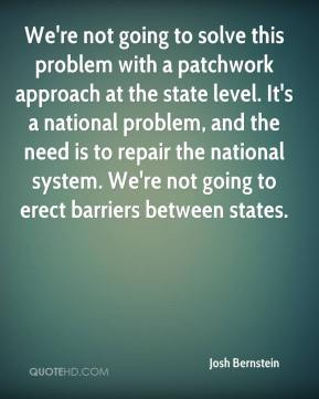 Josh Bernstein  - We're not going to solve this problem with a patchwork approach at the state level. It's a national problem, and the need is to repair the national system. We're not going to erect barriers between states.
