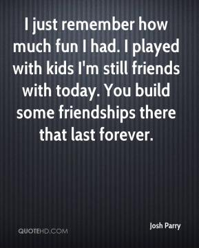 Josh Parry  - I just remember how much fun I had. I played with kids I'm still friends with today. You build some friendships there that last forever.