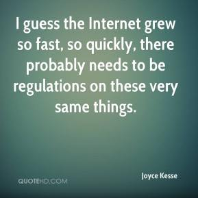 Joyce Kesse  - I guess the Internet grew so fast, so quickly, there probably needs to be regulations on these very same things.