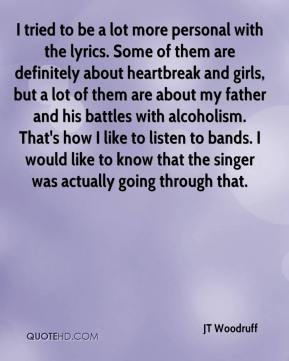 JT Woodruff  - I tried to be a lot more personal with the lyrics. Some of them are definitely about heartbreak and girls, but a lot of them are about my father and his battles with alcoholism. That's how I like to listen to bands. I would like to know that the singer was actually going through that.