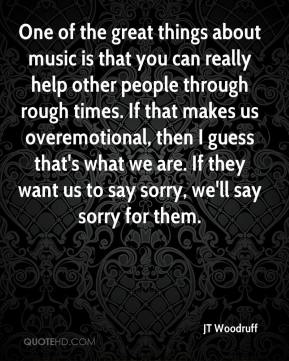 JT Woodruff  - One of the great things about music is that you can really help other people through rough times. If that makes us overemotional, then I guess that's what we are. If they want us to say sorry, we'll say sorry for them.