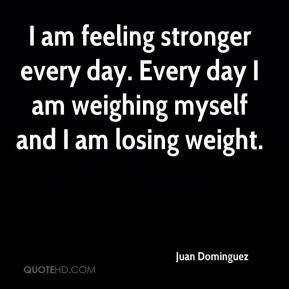 I am feeling stronger every day. Every day I am weighing myself and I am losing weight.