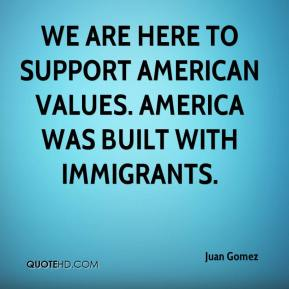 Juan Gomez  - We are here to support American values. America was built with immigrants.