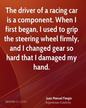 Juan Manuel Fangio - The driver of a racing car is a component. When I first began, I used to grip the steering wheel firmly, and I changed gear so hard that I damaged my hand.