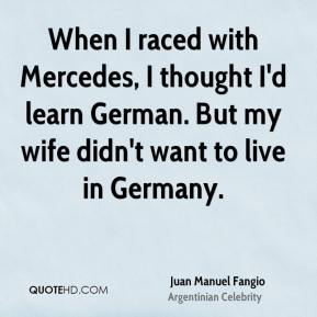 Juan Manuel Fangio - When I raced with Mercedes, I thought I'd learn German. But my wife didn't want to live in Germany.