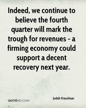 Judah Kraushaar  - Indeed, we continue to believe the fourth quarter will mark the trough for revenues - a firming economy could support a decent recovery next year.