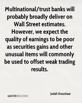 Judah Kraushaar  - Multinational/trust banks will probably broadly deliver on Wall Street estimates. However, we expect the quality of earnings to be poor as securities gains and other unusual items will commonly be used to offset weak trading results.