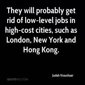 Judah Kraushaar  - They will probably get rid of low-level jobs in high-cost cities, such as London, New York and Hong Kong.