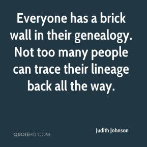 Judith Johnson  - Everyone has a brick wall in their genealogy. Not too many people can trace their lineage back all the way.