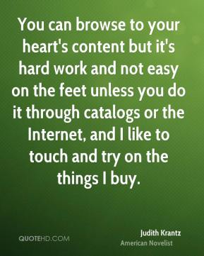 Judith Krantz - You can browse to your heart's content but it's hard work and not easy on the feet unless you do it through catalogs or the Internet, and I like to touch and try on the things I buy.
