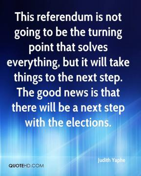 This referendum is not going to be the turning point that solves everything, but it will take things to the next step. The good news is that there will be a next step with the elections.