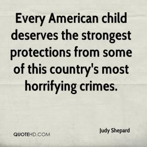 Judy Shepard  - Every American child deserves the strongest protections from some of this country's most horrifying crimes.