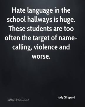 Judy Shepard  - Hate language in the school hallways is huge. These students are too often the target of name-calling, violence and worse.