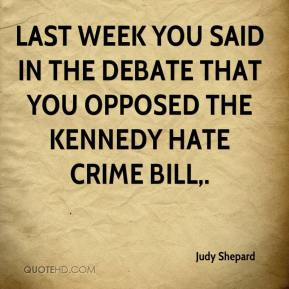 Judy Shepard  - Last week you said in the debate that you opposed the Kennedy hate crime bill.