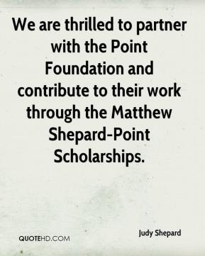 Judy Shepard  - We are thrilled to partner with the Point Foundation and contribute to their work through the Matthew Shepard-Point Scholarships.