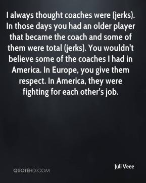 Juli Veee  - I always thought coaches were (jerks). In those days you had an older player that became the coach and some of them were total (jerks). You wouldn't believe some of the coaches I had in America. In Europe, you give them respect. In America, they were fighting for each other's job.