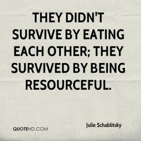 Julie Schablitsky  - They didn't survive by eating each other; they survived by being resourceful.