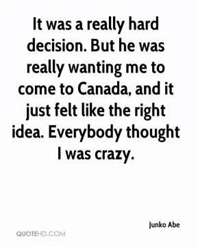 It was a really hard decision. But he was really wanting me to come to Canada, and it just felt like the right idea. Everybody thought I was crazy.