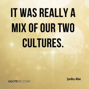 Junko Abe  - It was really a mix of our two cultures.