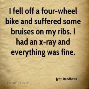 Jyoti Randhawa  - I fell off a four-wheel bike and suffered some bruises on my ribs. I had an x-ray and everything was fine.