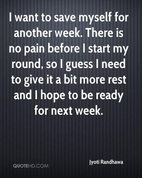 Jyoti Randhawa  - I want to save myself for another week. There is no pain before I start my round, so I guess I need to give it a bit more rest and I hope to be ready for next week.
