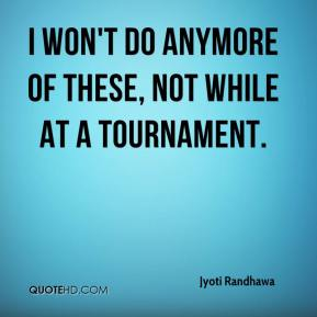 Jyoti Randhawa  - I won't do anymore of these, not while at a tournament.