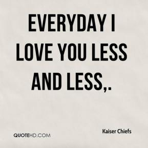Kaiser Chiefs  - Everyday I Love You Less and Less.
