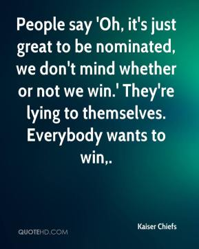 People say 'Oh, it's just great to be nominated, we don't mind whether or not we win.' They're lying to themselves. Everybody wants to win.