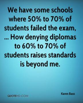 We have some schools where 50% to 70% of students failed the exam, ... How denying diplomas to 60% to 70% of students raises standards is beyond me.