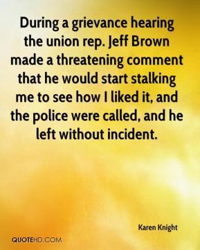 Karen Knight  - During a grievance hearing the union rep. Jeff Brown made a threatening comment that he would start stalking me to see how I liked it, and the police were called, and he left without incident.