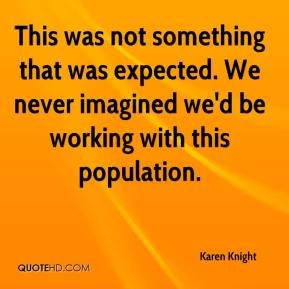 Karen Knight  - This was not something that was expected. We never imagined we'd be working with this population.